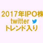 2017年IPO銘柄のtwitterトレンド入り調査!